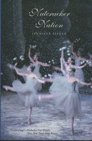 Nutcracker Nation: How an Old World Ballet Became a New World Christmas Tradition by Jennifer Fisher