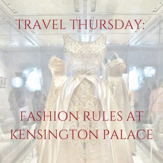 Fashion Rules at Kensington Palace, Travel Thursday