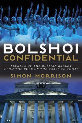 Bolshoi Confidental, Simon Morrison, Ballet, History, Russia, Bolshoi Theatre